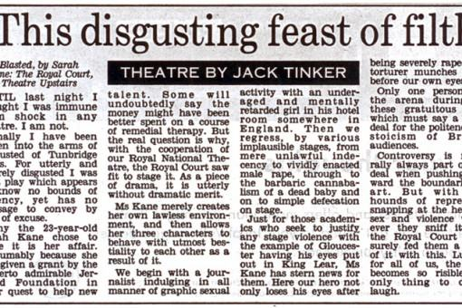 "Article in The Daily Mail described Sarah Kane first play as ""this disgusting feast of filth""."